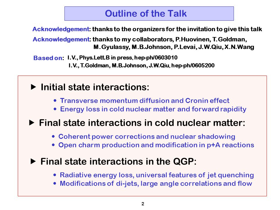 2 Outline of the Talk  Final state interactions in the QGP:  Radiative energy loss, universal features of jet quenching  Modifications of di-jets, large angle correlations and flow  Final state interactions in cold nuclear matter:  Coherent power corrections and nuclear shadowing  Open charm production and modification in p+A reactions  Initial state interactions:  Transverse momentum diffusion and Cronin effect  Energy loss in cold nuclear matter and forward rapidity I.V., Phys.Lett.B in press, hep-ph/0603010 Based on: I.V., T.Goldman, M.B.Johnson, J.W.Qiu, hep-ph/0605200 Acknowledgement: thanks to the organizers for the invitation to give this talk Acknowledgement: thanks to my collaborators, P.Huovinen, T.Goldman, M.Gyulassy, M.B.Johnson, P.Levai, J.W.Qiu, X.N.Wang