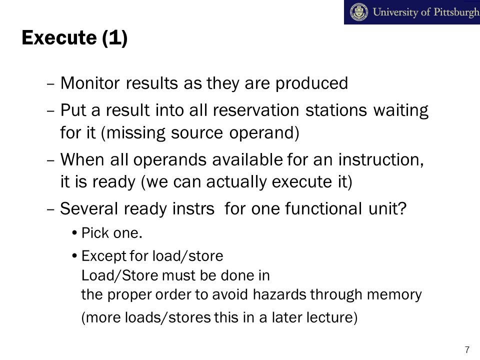 Execute (2) F1=F2/F3 AdderFP-Cmplx A1 (1) A2 (2) A3 (3) C1 (4) C2 (5) To-Do list (from last slide): Monitor results from ALUs Capture matching operands Compete for ALUs To-Do list (from last slide): Monitor results from ALUs Capture matching operands Compete for ALUs (1)2.718 F1 = F2 + F3 F4 = F1 – F2 F1 = F2 / F3 Instruction Buffers 1.