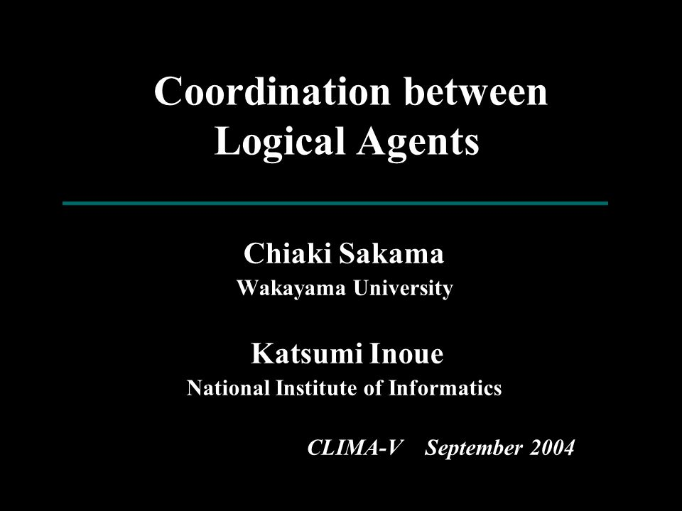 Coordination between Logical Agents Chiaki Sakama Wakayama University Katsumi Inoue National Institute of Informatics CLIMA-V September 2004