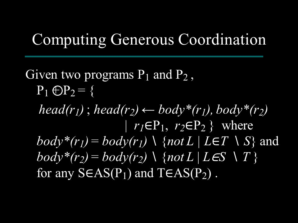 Computing Generous Coordination Given two programs P 1 and P 2, P 1 + P 2 = { head(r 1 ) ; head(r 2 ) ← body*(r 1 ), body*(r 2 ) | r 1 ∈ P 1, r 2 ∈ P