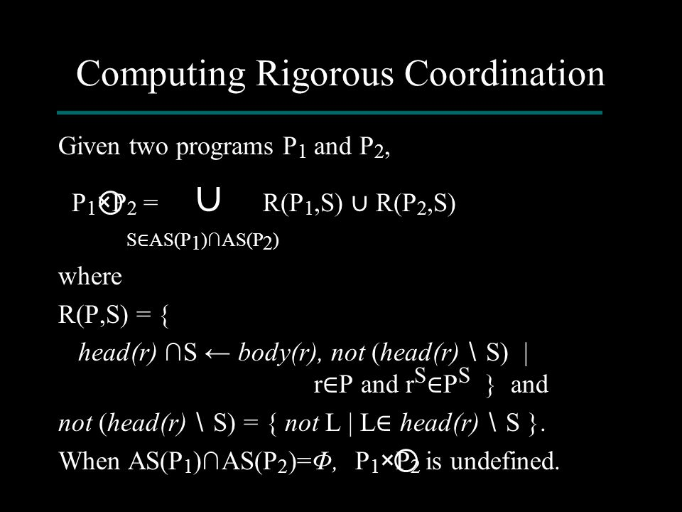 Computing Rigorous Coordination Given two programs P 1 and P 2, P 1 ×P 2 = ∪ R(P 1,S) ∪ R(P 2,S) S ∈ AS(P 1 )∩AS(P 2 ) where R(P,S) = { head(r) ∩S ← b