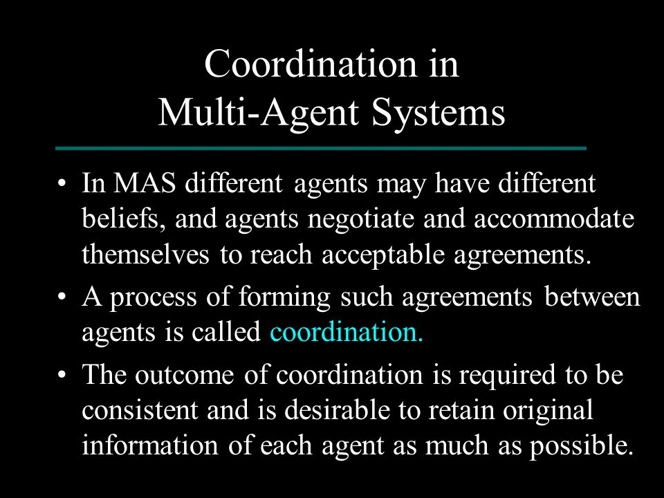 Coordination in Multi-Agent Systems In MAS different agents may have different beliefs, and agents negotiate and accommodate themselves to reach accep