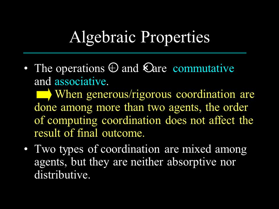 Algebraic Properties The operations + and × are commutative and associative. When generous/rigorous coordination are done among more than two agents,