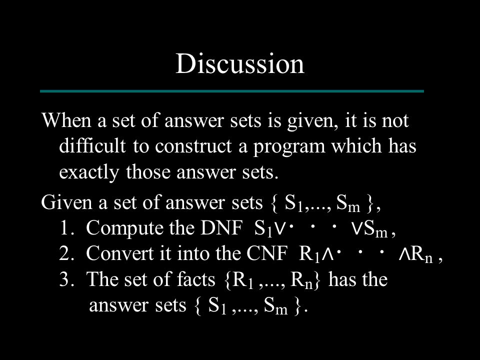 Discussion When a set of answer sets is given, it is not difficult to construct a program which has exactly those answer sets. Given a set of answer s