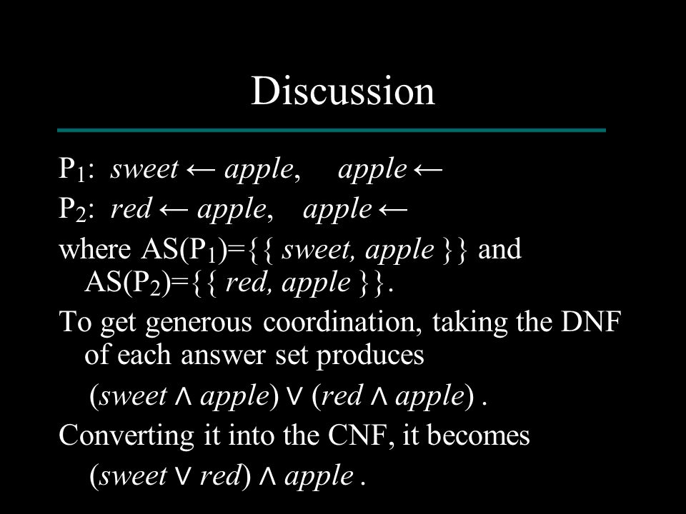 Discussion P 1 : sweet ← apple, apple ← P 2 : red ← apple, apple ← where AS(P 1 )={{ sweet, apple }} and AS(P 2 )={{ red, apple }}. To get generous co