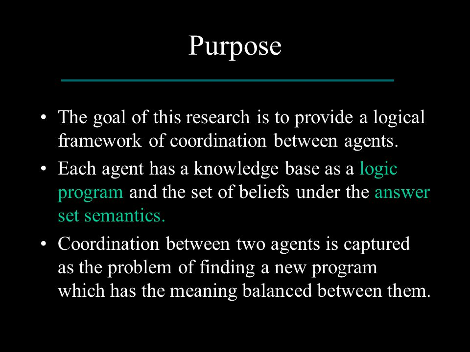 Purpose The goal of this research is to provide a logical framework of coordination between agents. Each agent has a knowledge base as a logic program
