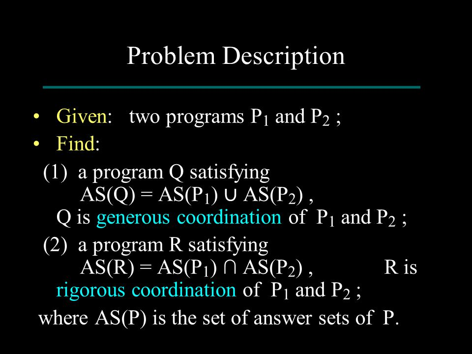 Problem Description Given: two programs P 1 and P 2 ; Find: (1) a program Q satisfying AS(Q) = AS(P 1 ) ∪ AS(P 2 ), Q is generous coordination of P 1