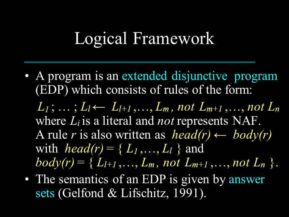 Logical Framework A program is an extended disjunctive program (EDP) which consists of rules of the form: L 1 ; … ; L l ← L l+1,…, L m, not L m+1,…, n