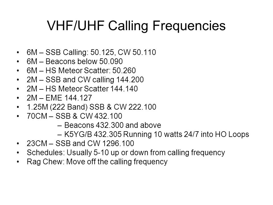 VHF/UHF Calling Frequencies 6M – SSB Calling: 50.125, CW 50.110 6M – Beacons below 50.090 6M – HS Meteor Scatter: 50.260 2M – SSB and CW calling 144.2