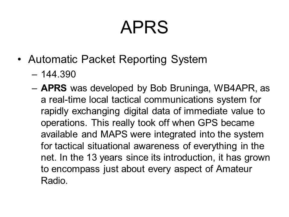 APRS Automatic Packet Reporting System –144.390 –APRS was developed by Bob Bruninga, WB4APR, as a real-time local tactical communications system for r