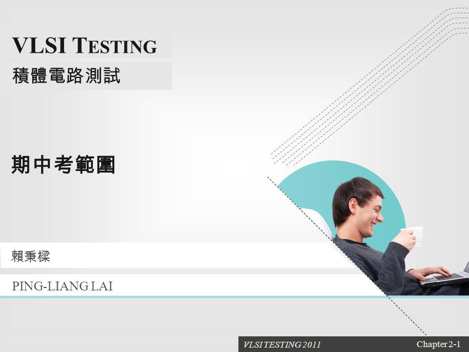 VLSI TESTING 2011 Chapter 2-1 VLSI T ESTING 積體電路測試 1 期中考範圍 PING-LIANG LAI 賴秉樑