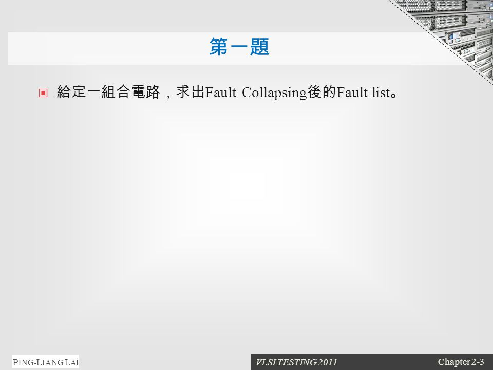 VLSI TESTING 2011 Chapter 2-3 P ING- L IANG L AI 第一題 給定一組合電路,求出 Fault Collapsing 後的 Fault list 。