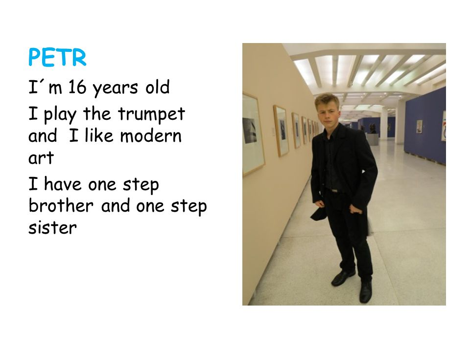 PETR I´m 16 years old I play the trumpet and I like modern art I have one step brother and one step sister