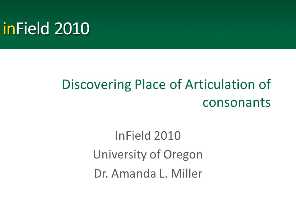Discovering Place of Articulation of consonants InField 2010 University of Oregon Dr.