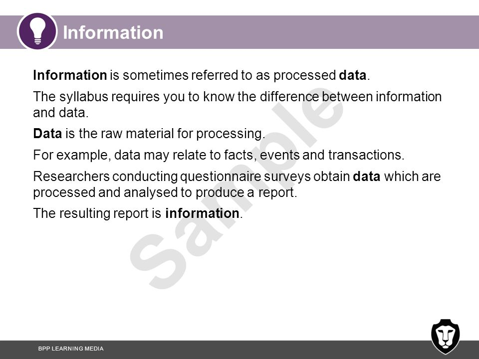 BPP LEARNING MEDIA Sample Information Information is sometimes referred to as processed data. The syllabus requires you to know the difference between