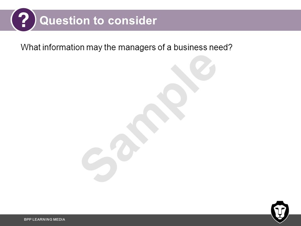 BPP LEARNING MEDIA Sample Question to consider What information may the managers of a business need?