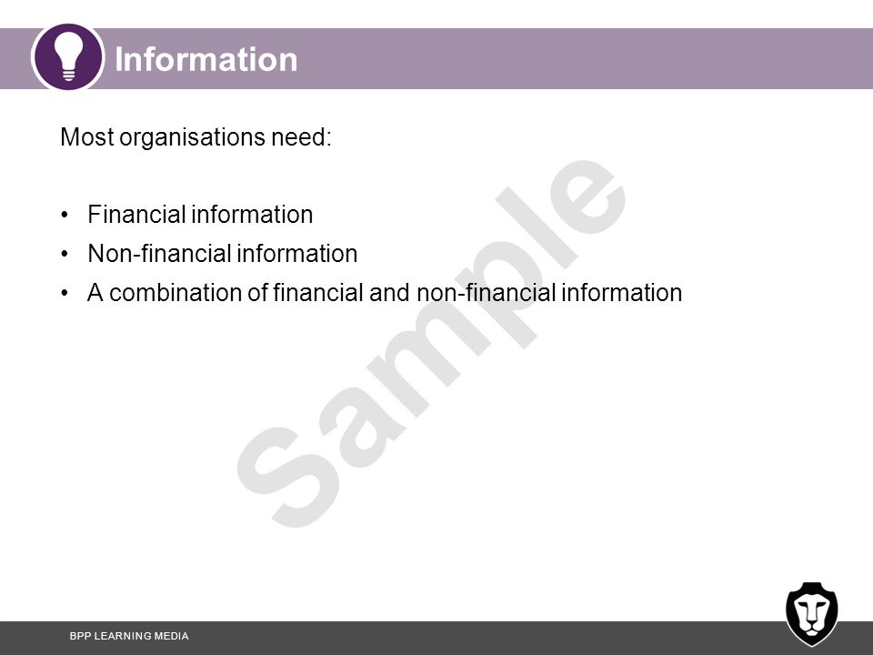 BPP LEARNING MEDIA Sample Information Most organisations need: Financial information Non-financial information A combination of financial and non-fina