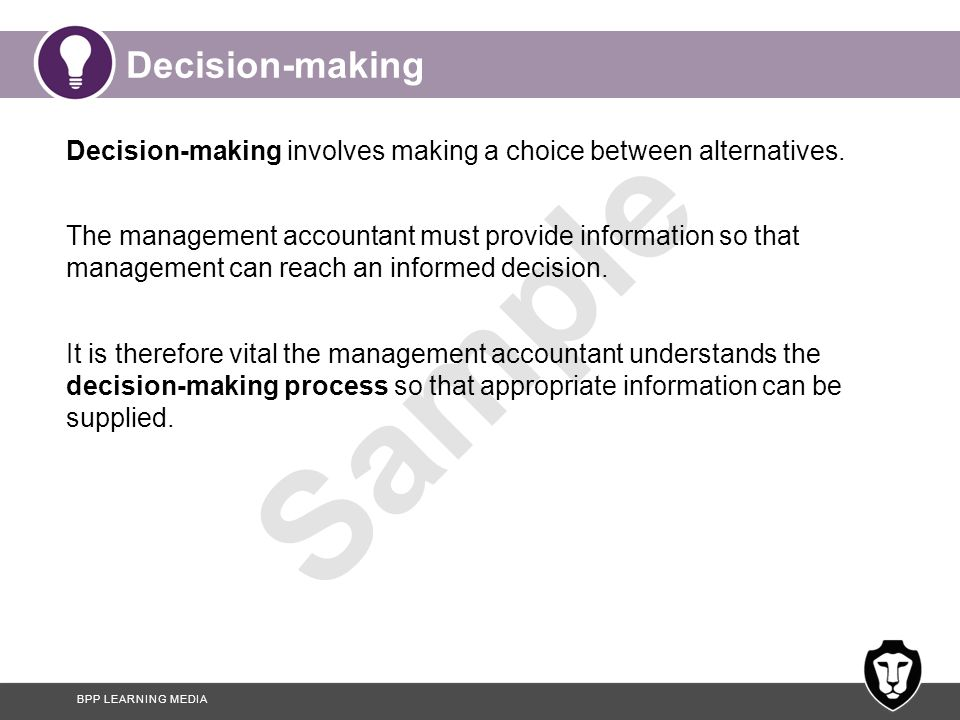 BPP LEARNING MEDIA Sample Decision-making Decision-making involves making a choice between alternatives. The management accountant must provide inform