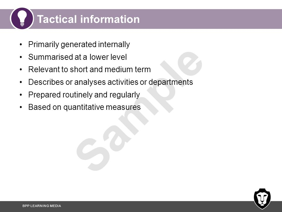 BPP LEARNING MEDIA Sample Tactical information Primarily generated internally Summarised at a lower level Relevant to short and medium term Describes