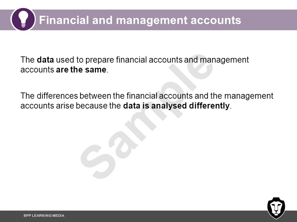 BPP LEARNING MEDIA Sample Financial and management accounts The data used to prepare financial accounts and management accounts are the same. The diff