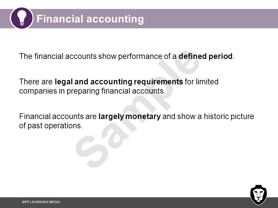 BPP LEARNING MEDIA Sample Financial accounting The financial accounts show performance of a defined period. There are legal and accounting requirement