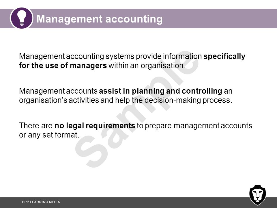 BPP LEARNING MEDIA Sample Management accounting Management accounting systems provide information specifically for the use of managers within an organ