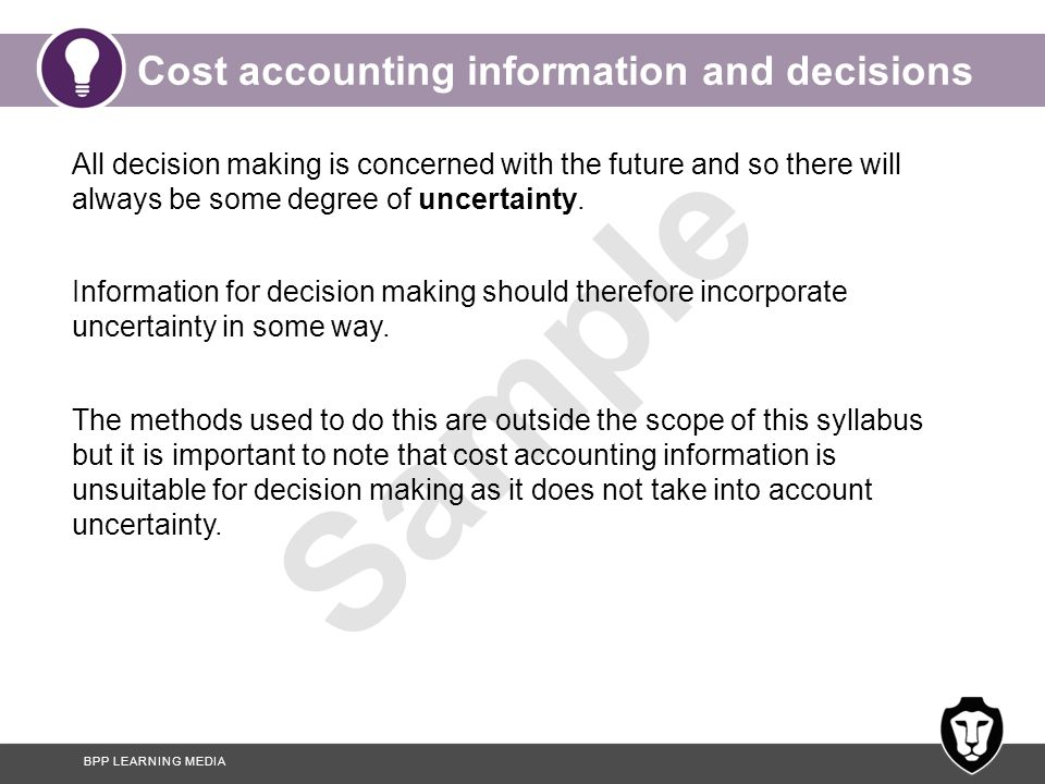 BPP LEARNING MEDIA Sample Cost accounting information and decisions All decision making is concerned with the future and so there will always be some