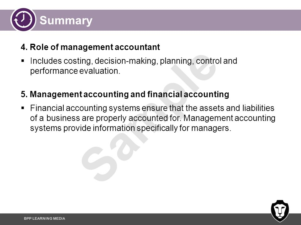 BPP LEARNING MEDIA Sample Summary 4. Role of management accountant  Includes costing, decision-making, planning, control and performance evaluation.