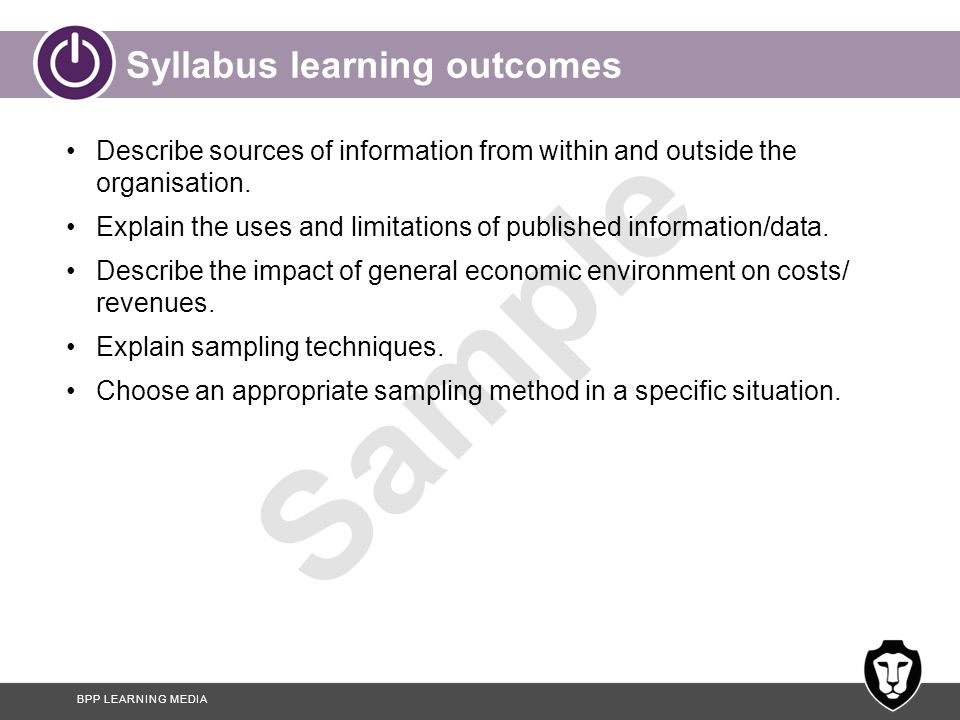 BPP LEARNING MEDIA Sample Syllabus learning outcomes Describe sources of information from within and outside the organisation. Explain the uses and li