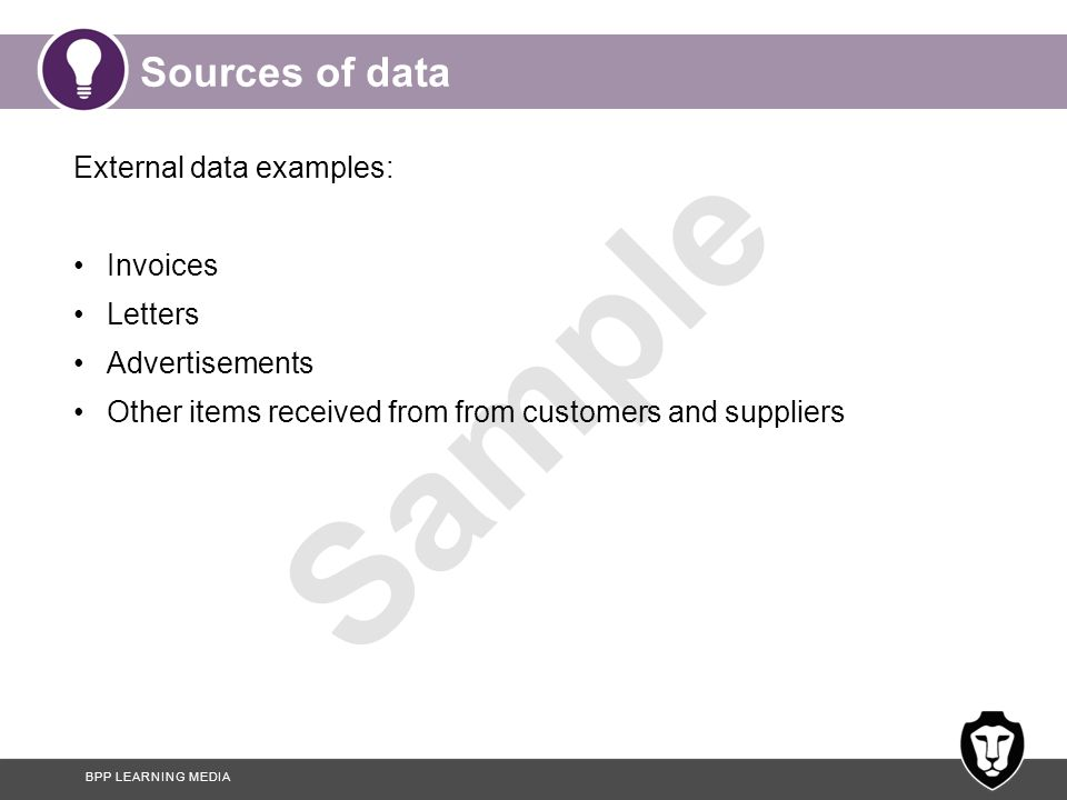 BPP LEARNING MEDIA Sample Sources of data External data examples: Invoices Letters Advertisements Other items received from from customers and supplie