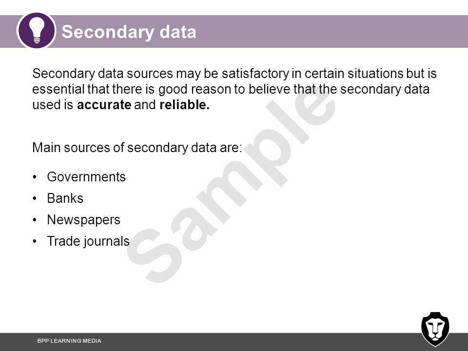 BPP LEARNING MEDIA Sample Secondary data Secondary data sources may be satisfactory in certain situations but is essential that there is good reason t