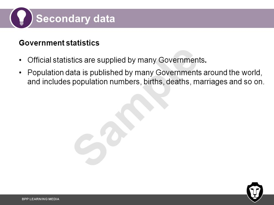 BPP LEARNING MEDIA Sample Secondary data Government statistics Official statistics are supplied by many Governments. Population data is published by m