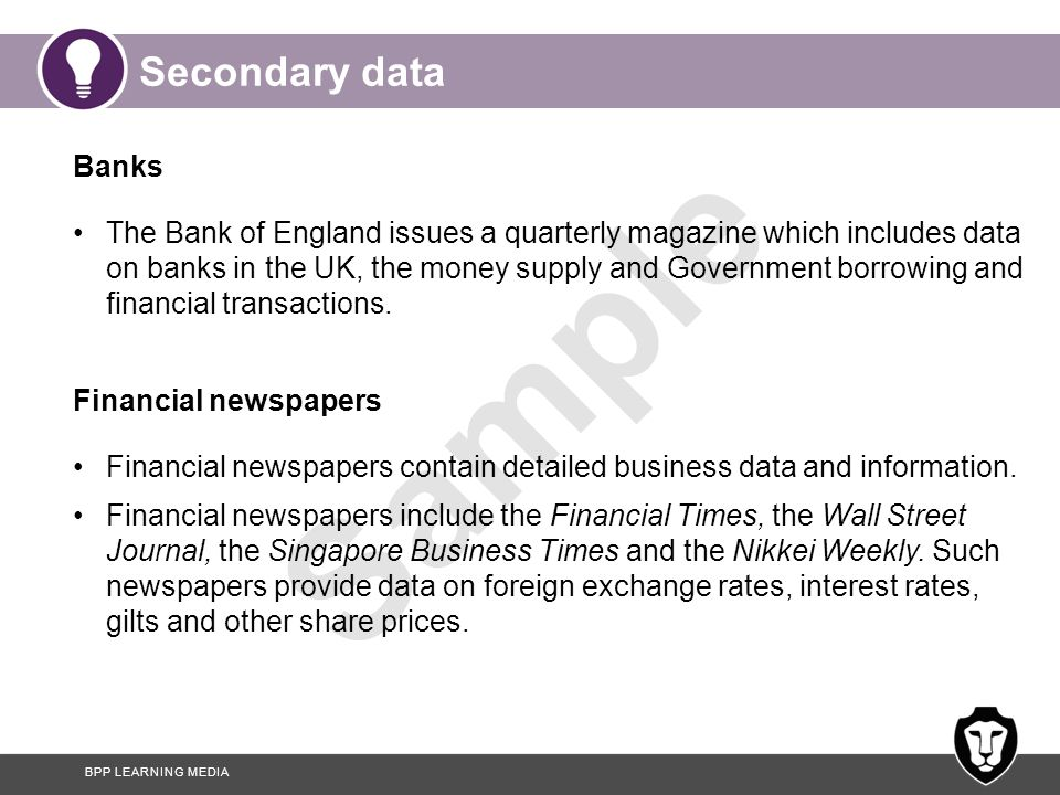 BPP LEARNING MEDIA Sample Secondary data Banks The Bank of England issues a quarterly magazine which includes data on banks in the UK, the money suppl