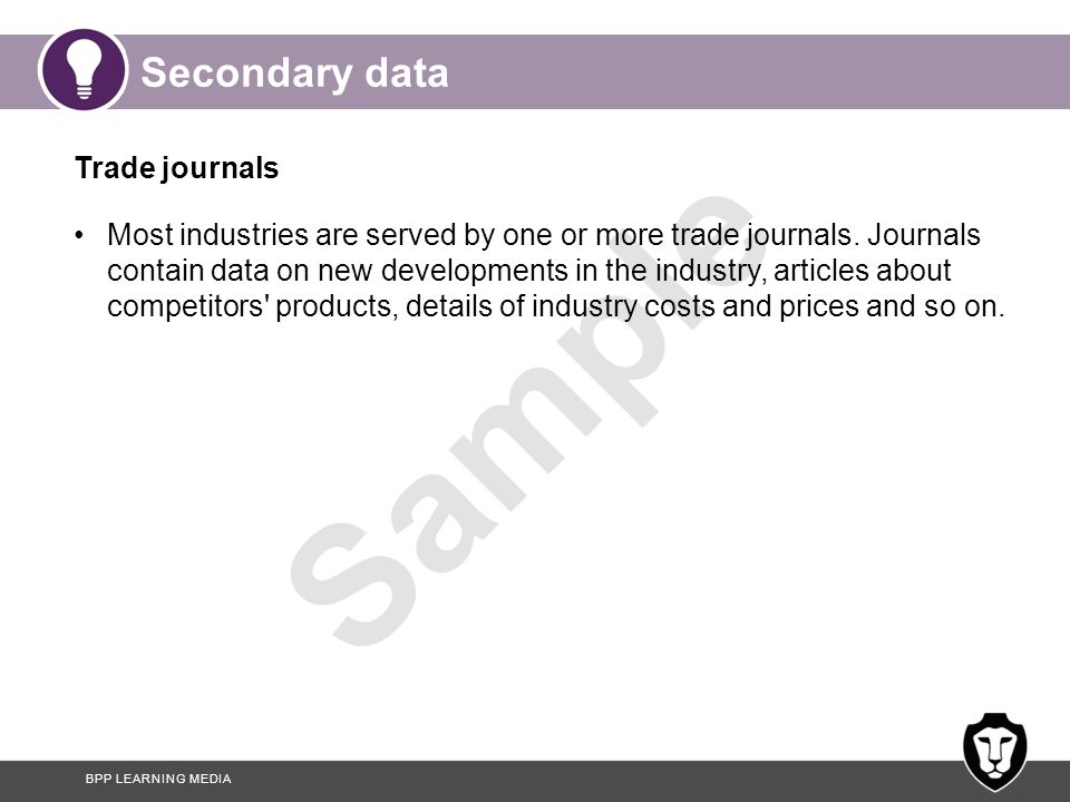BPP LEARNING MEDIA Sample Secondary data Trade journals Most industries are served by one or more trade journals. Journals contain data on new develop