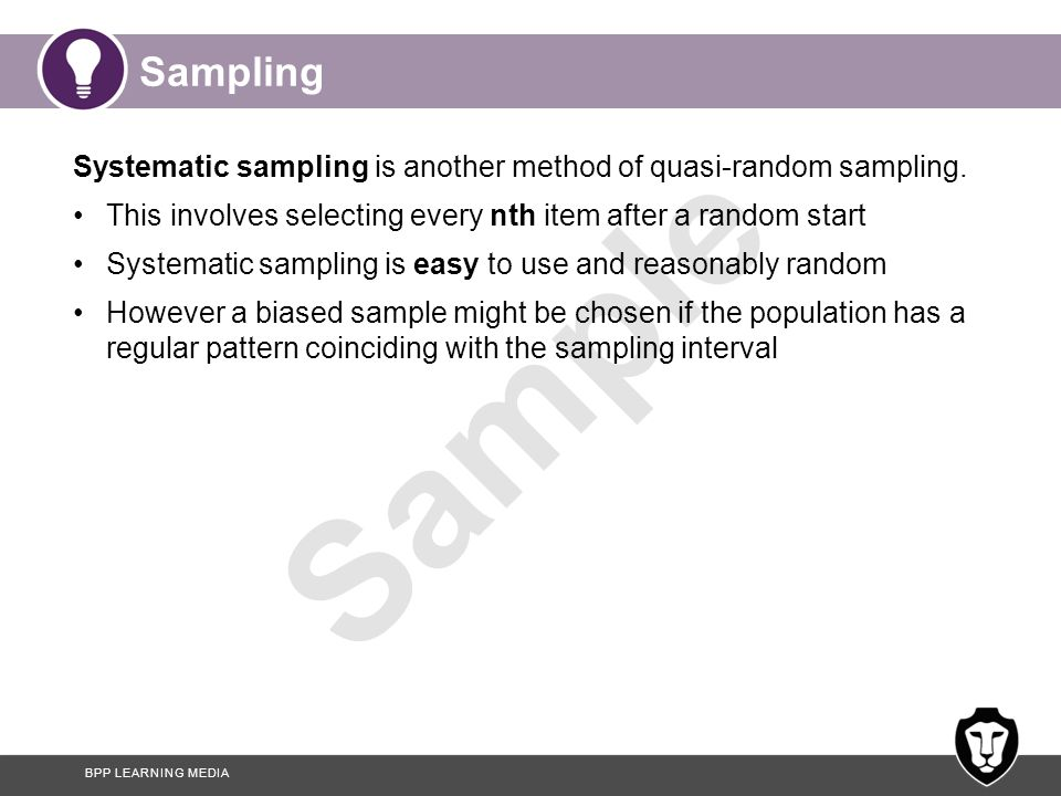 BPP LEARNING MEDIA Sample Sampling Systematic sampling is another method of quasi-random sampling. This involves selecting every nth item after a rand