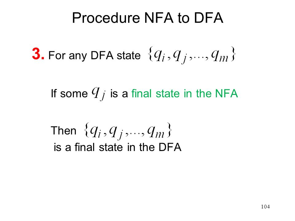 104 Procedure NFA to DFA 3. For any DFA state If some is a final state in the NFA Then is a final state in the DFA