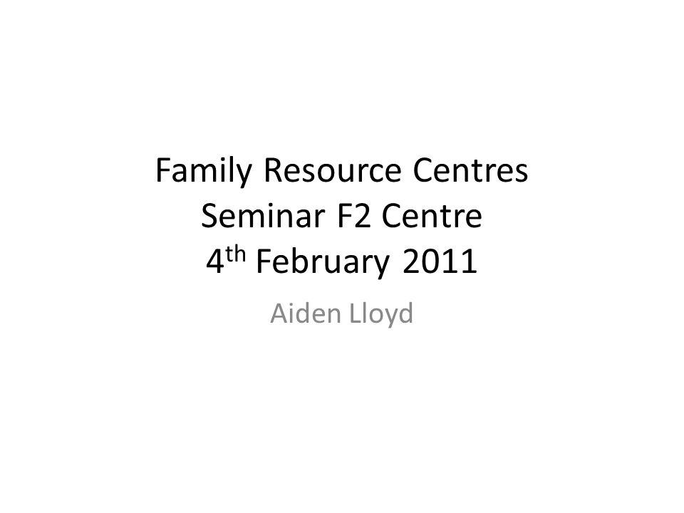 Family Resource Centres Seminar F2 Centre 4 th February 2011 Aiden Lloyd