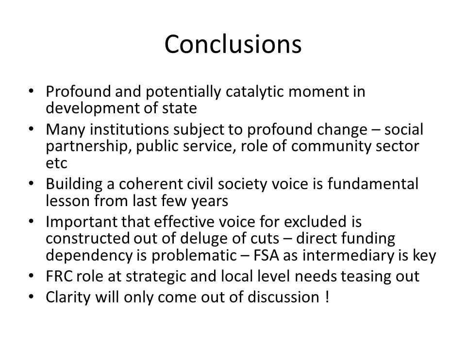 Conclusions Profound and potentially catalytic moment in development of state Many institutions subject to profound change – social partnership, public service, role of community sector etc Building a coherent civil society voice is fundamental lesson from last few years Important that effective voice for excluded is constructed out of deluge of cuts – direct funding dependency is problematic – FSA as intermediary is key FRC role at strategic and local level needs teasing out Clarity will only come out of discussion !
