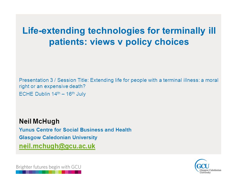Life-extending technologies for terminally ill patients: views v policy choices Presentation 3 / Session Title: Extending life for people with a terminal illness: a moral right or an expensive death.