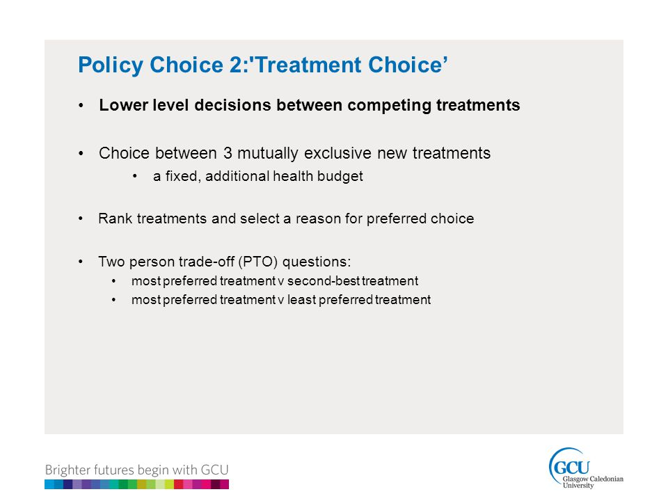 Policy Choice 2: Treatment Choice' Lower level decisions between competing treatments Choice between 3 mutually exclusive new treatments a fixed, additional health budget Rank treatments and select a reason for preferred choice Two person trade-off (PTO) questions: most preferred treatment v second-best treatment most preferred treatment v least preferred treatment