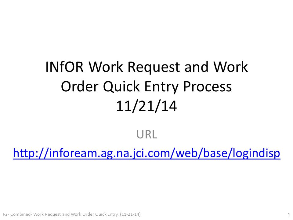 INfOR Work Request and Work Order Quick Entry Process 11/21/14 URL http://infoream.ag.na.jci.com/web/base/logindisp F2- Combined- Work Request and Wor