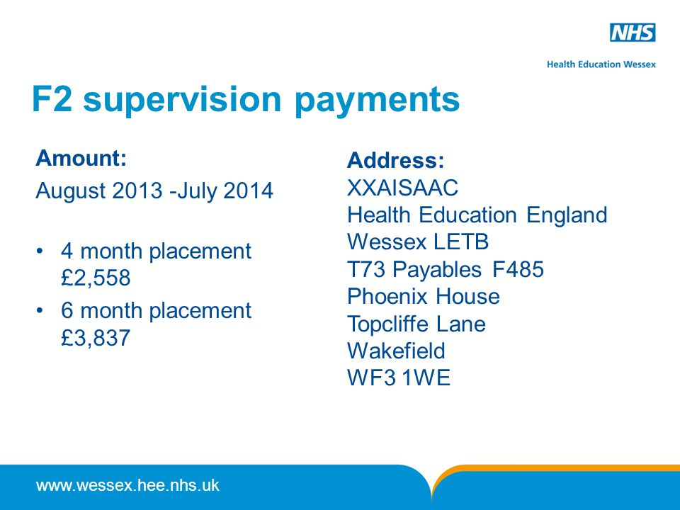 www.wessex.hee.nhs.uk F2 supervision payments Amount: August 2013 -July 2014 4 month placement £2,558 6 month placement £3,837 Address: XXAISAAC Health Education England Wessex LETB T73 Payables F485 Phoenix House Topcliffe Lane Wakefield WF3 1WE