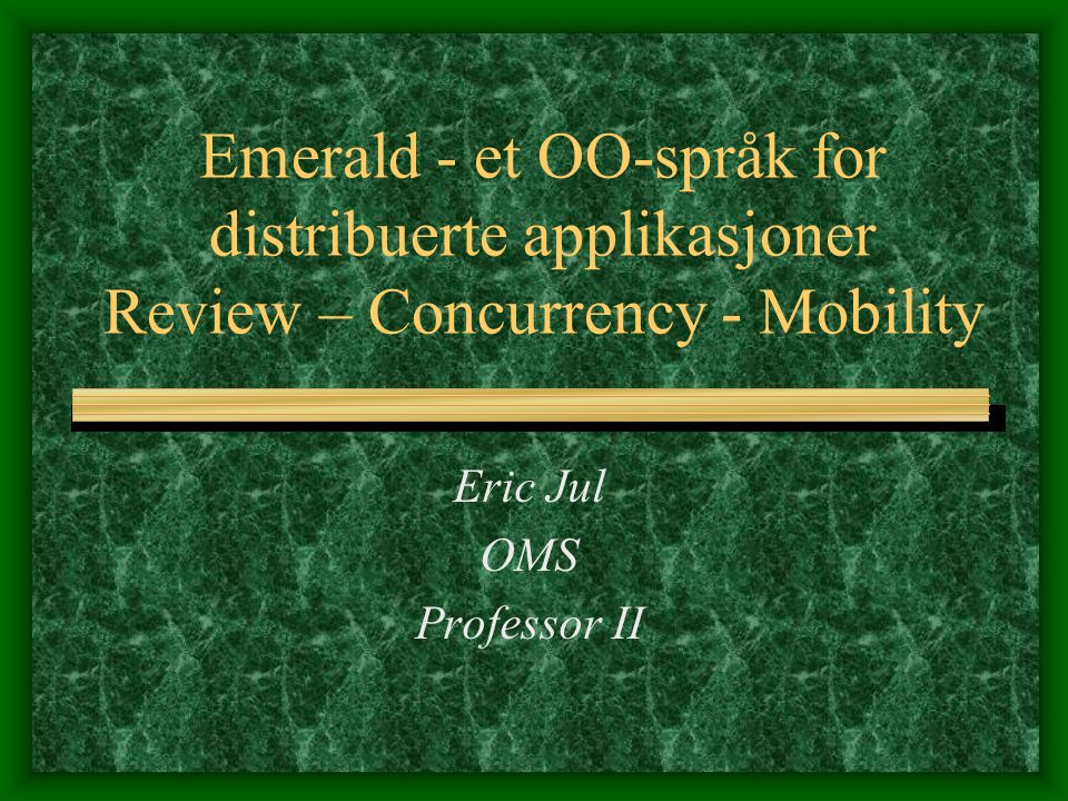 Emerald Review We'll start with a review of Emerald from the first lecture series (F1): Everything is an object Algol-60/Simula/Smalltalk heritage Object constructors Conformity based type system – think interfaces (e.g., as in Java)