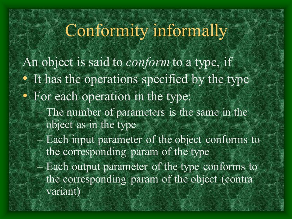 Conformity informally An object is said to conform to a type, if It has the operations specified by the type For each operation in the type: –The number of parameters is the same in the object as in the type –Each input parameter of the object conforms to the corresponding param of the type –Each output parameter of the type conforms to the corresponding param of the object (contra variant)