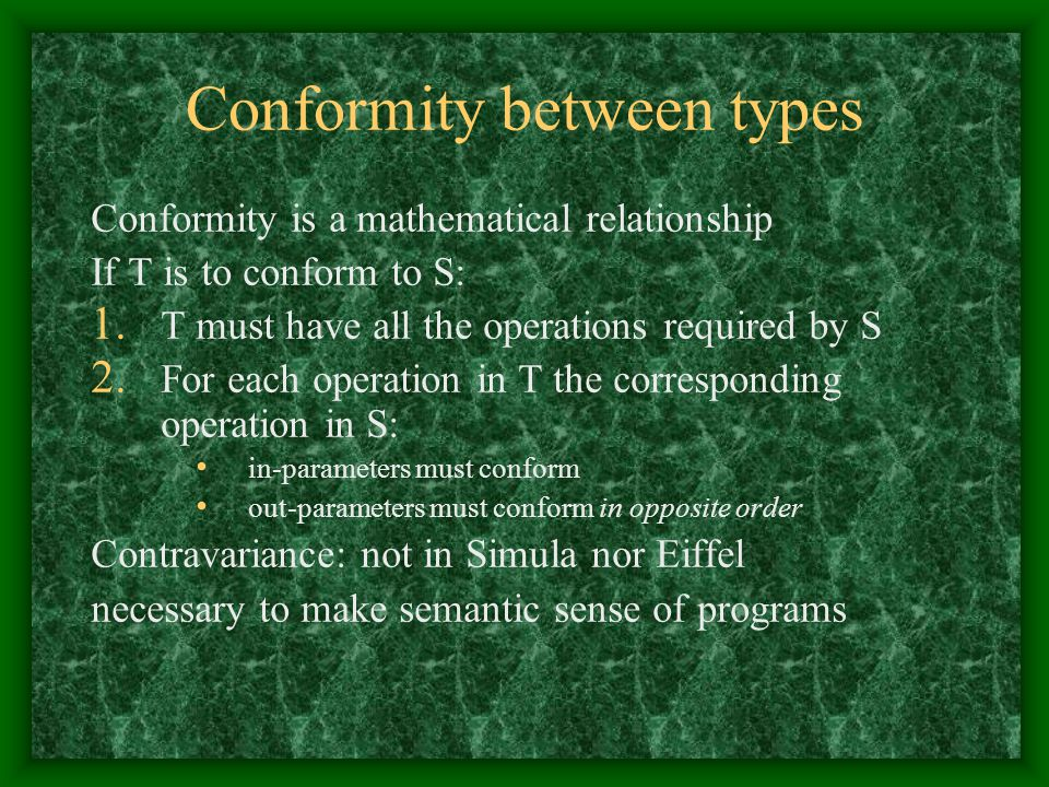 Conformity between types Conformity is a mathematical relationship If T is to conform to S: 1. T must have all the operations required by S 2. For eac
