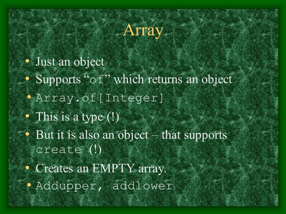 """Array Just an object Supports """" of """" which returns an object Array.of[Integer] This is a type (!) But it is also an object – that supports create (!)"""