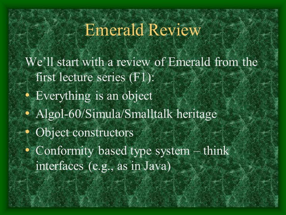 Emerald Review We'll start with a review of Emerald from the first lecture series (F1): Everything is an object Algol-60/Simula/Smalltalk heritage Obj