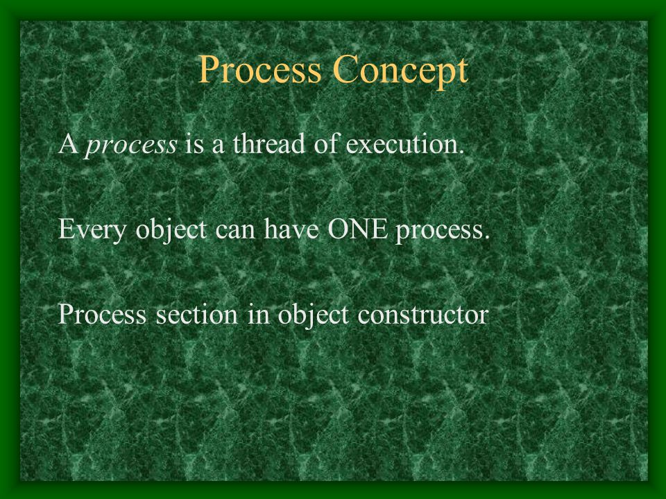 Process Concept A process is a thread of execution. Every object can have ONE process. Process section in object constructor