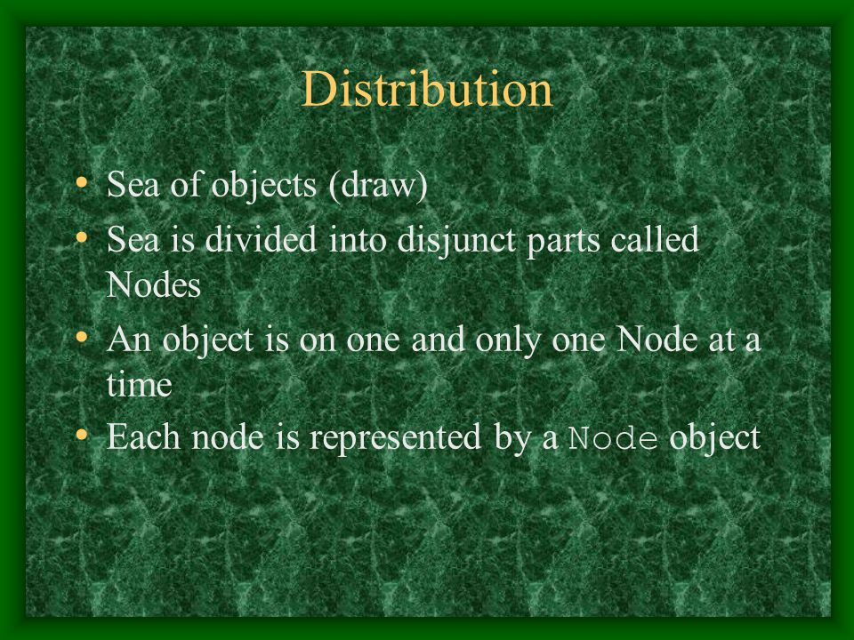 Distribution Sea of objects (draw) Sea is divided into disjunct parts called Nodes An object is on one and only one Node at a time Each node is represented by a Node object
