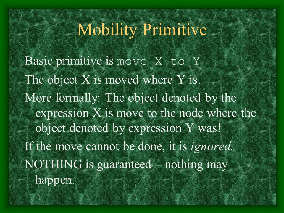 Mobility Primitive Basic primitive is move X to Y The object X is moved where Y is. More formally: The object denoted by the expression X is move to t